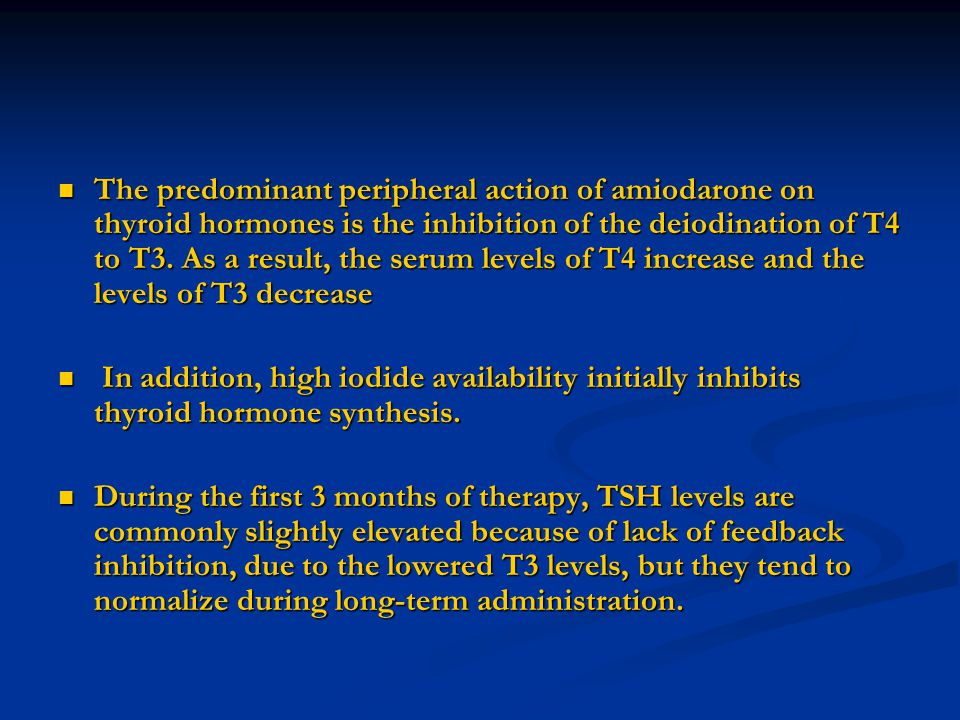 The predominant peripheral action of amiodarone on thyroid hormones is the inhibition of the deiodination of T4 to T3. As a result, the serum levels of T4 increase and the levels of T3 decrease