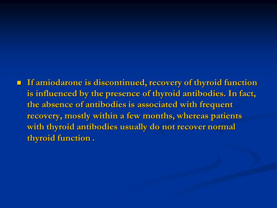 If amiodarone is discontinued, recovery of thyroid function is influenced by the presence of thyroid antibodies.