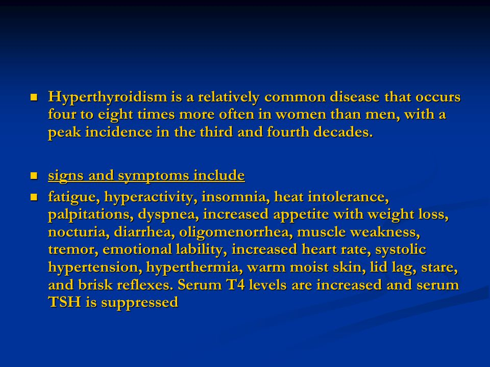 Hyperthyroidism is a relatively common disease that occurs four to eight times more often in women than men, with a peak incidence in the third and fourth decades.