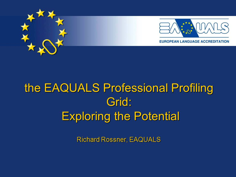 the EAQUALS Professional Profiling Grid: Exploring the Potential Richard Rossner, EAQUALS