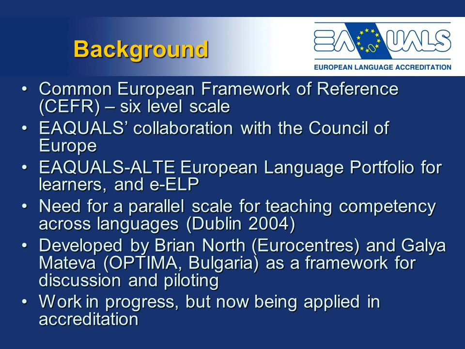 Background Common European Framework of Reference (CEFR) – six level scale. EAQUALS' collaboration with the Council of Europe.