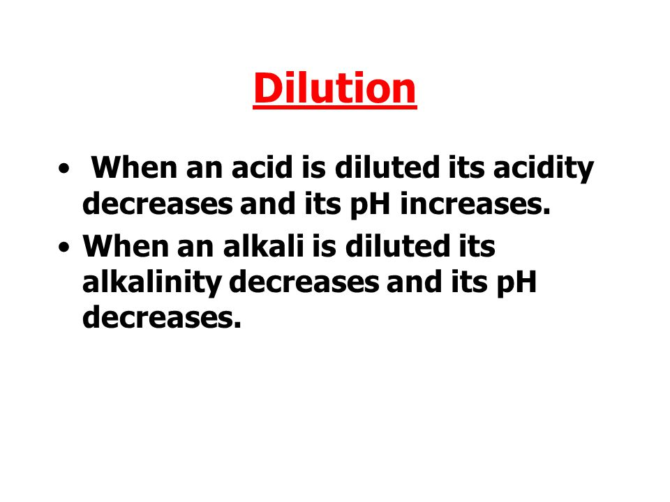 Dilution When an acid is diluted its acidity decreases and its pH increases.