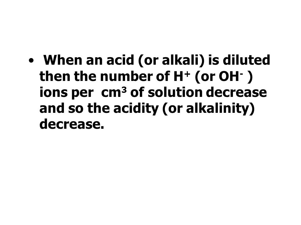 When an acid (or alkali) is diluted then the number of H+ (or OH- ) ions per cm3 of solution decrease and so the acidity (or alkalinity) decrease.