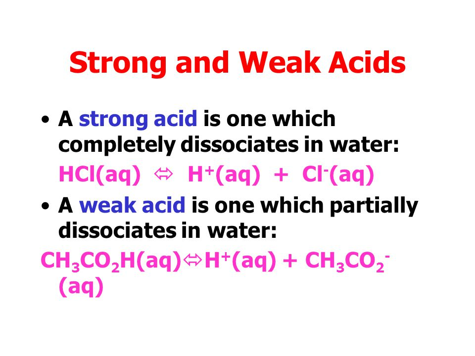 Strong and Weak Acids A strong acid is one which completely dissociates in water: HCl(aq)  H+(aq) + Cl-(aq)
