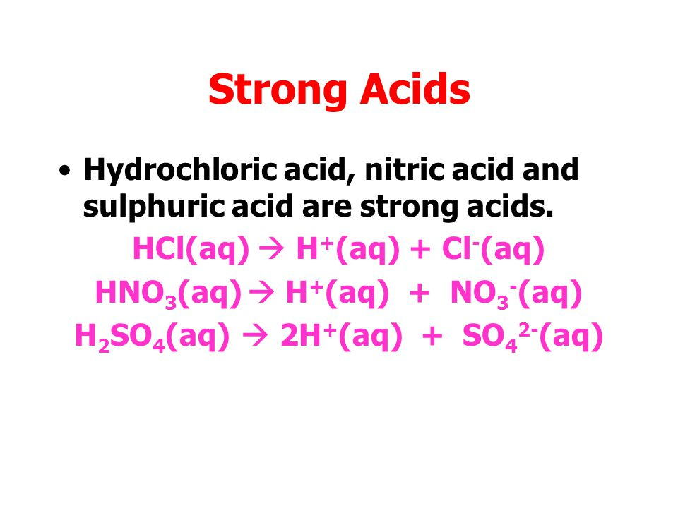 Strong Acids Hydrochloric acid, nitric acid and sulphuric acid are strong acids. HCl(aq)  H+(aq) + Cl-(aq)