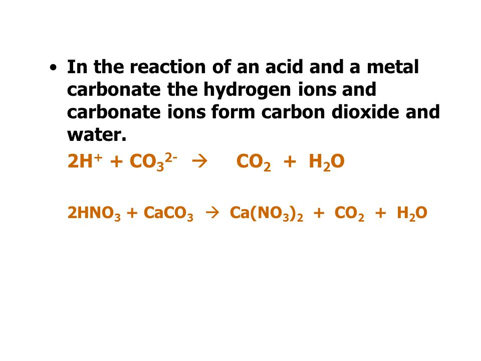 In the reaction of an acid and a metal carbonate the hydrogen ions and carbonate ions form carbon dioxide and water.