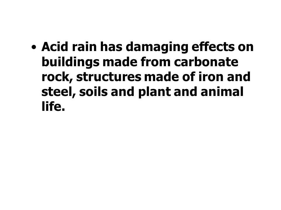 Acid rain has damaging effects on buildings made from carbonate rock, structures made of iron and steel, soils and plant and animal life.