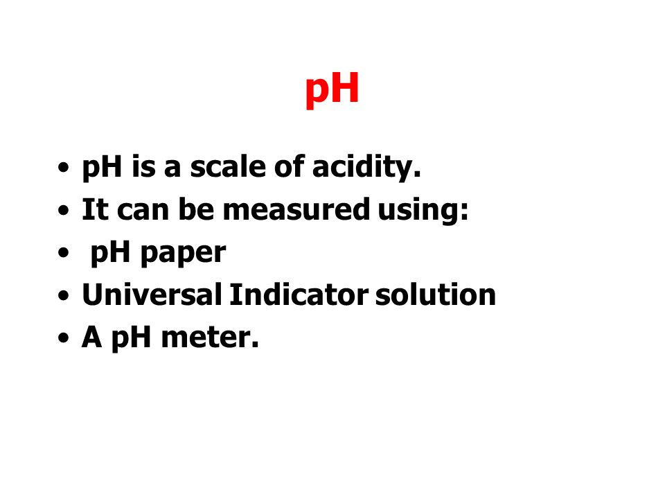 pH pH is a scale of acidity. It can be measured using: pH paper