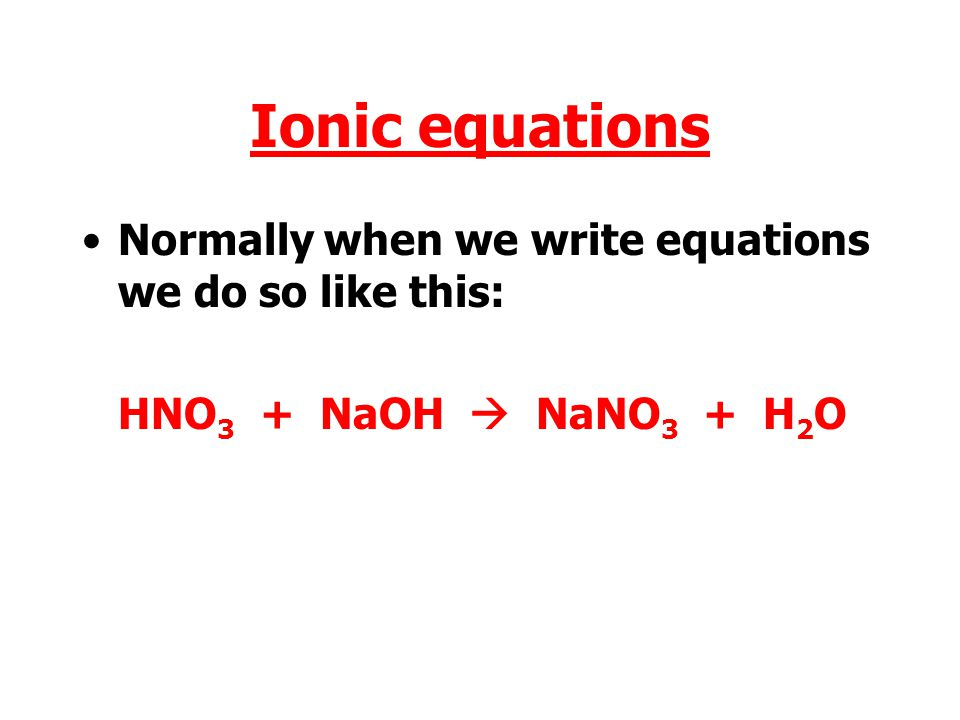 Ionic equations Normally when we write equations we do so like this: