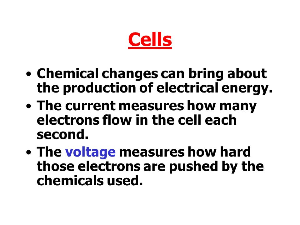 Cells Chemical changes can bring about the production of electrical energy. The current measures how many electrons flow in the cell each second.