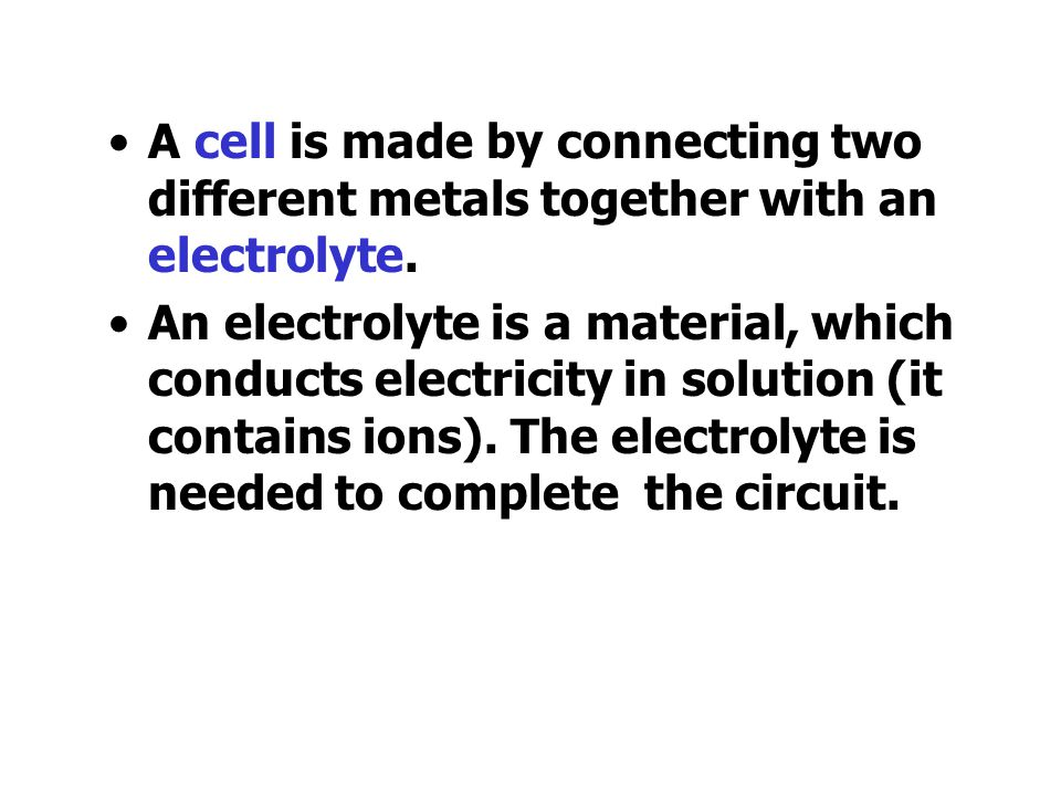 A cell is made by connecting two different metals together with an electrolyte.