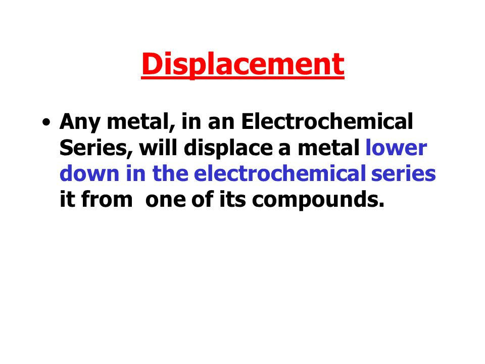 Displacement Any metal, in an Electrochemical Series, will displace a metal lower down in the electrochemical series it from one of its compounds.