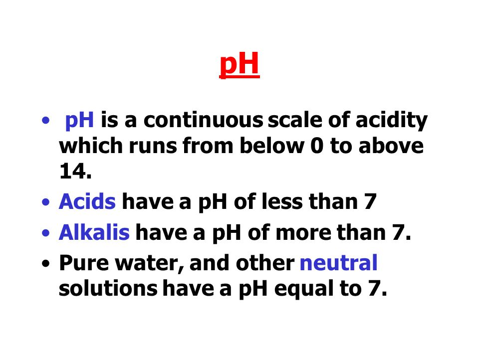 pH pH is a continuous scale of acidity which runs from below 0 to above 14. Acids have a pH of less than 7.
