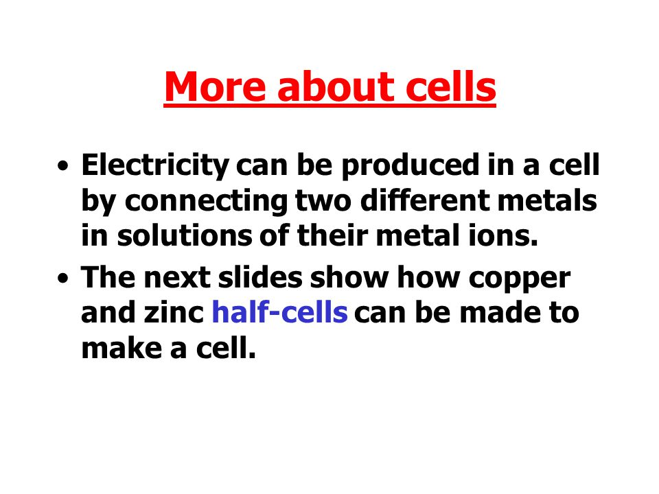 More about cells Electricity can be produced in a cell by connecting two different metals in solutions of their metal ions.
