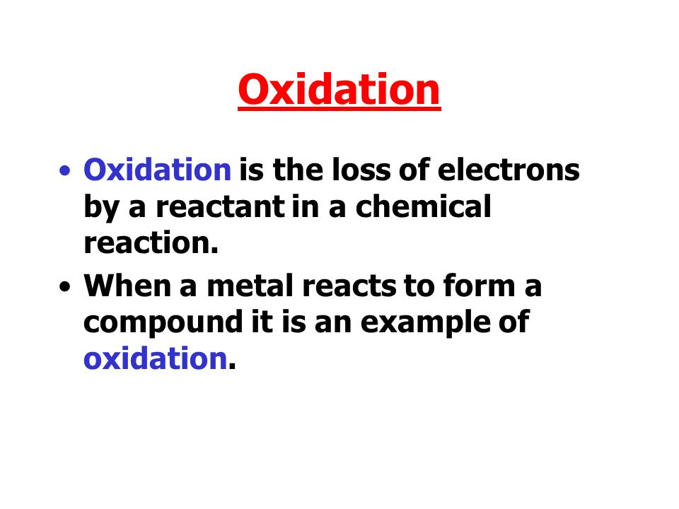Oxidation Oxidation is the loss of electrons by a reactant in a chemical reaction.