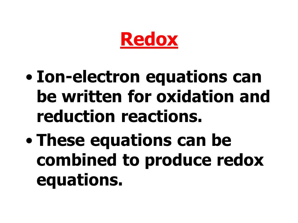 Redox Ion-electron equations can be written for oxidation and reduction reactions.
