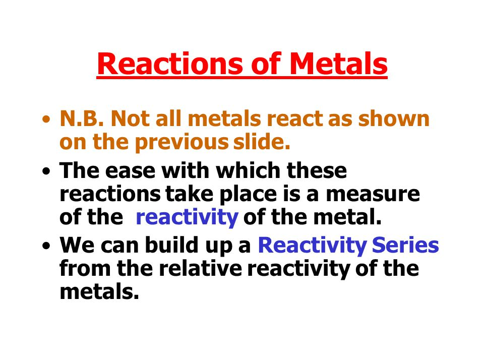 Reactions of Metals N.B. Not all metals react as shown on the previous slide.