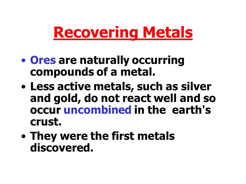Recovering Metals Ores are naturally occurring compounds of a metal.