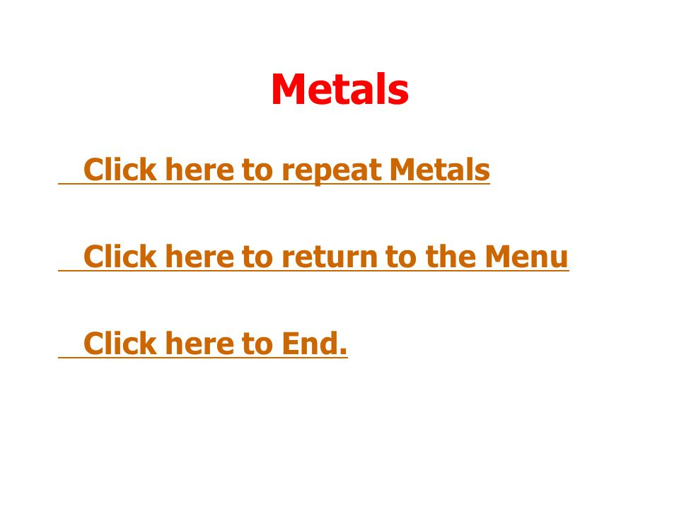 Metals Click here to repeat Metals Click here to return to the Menu
