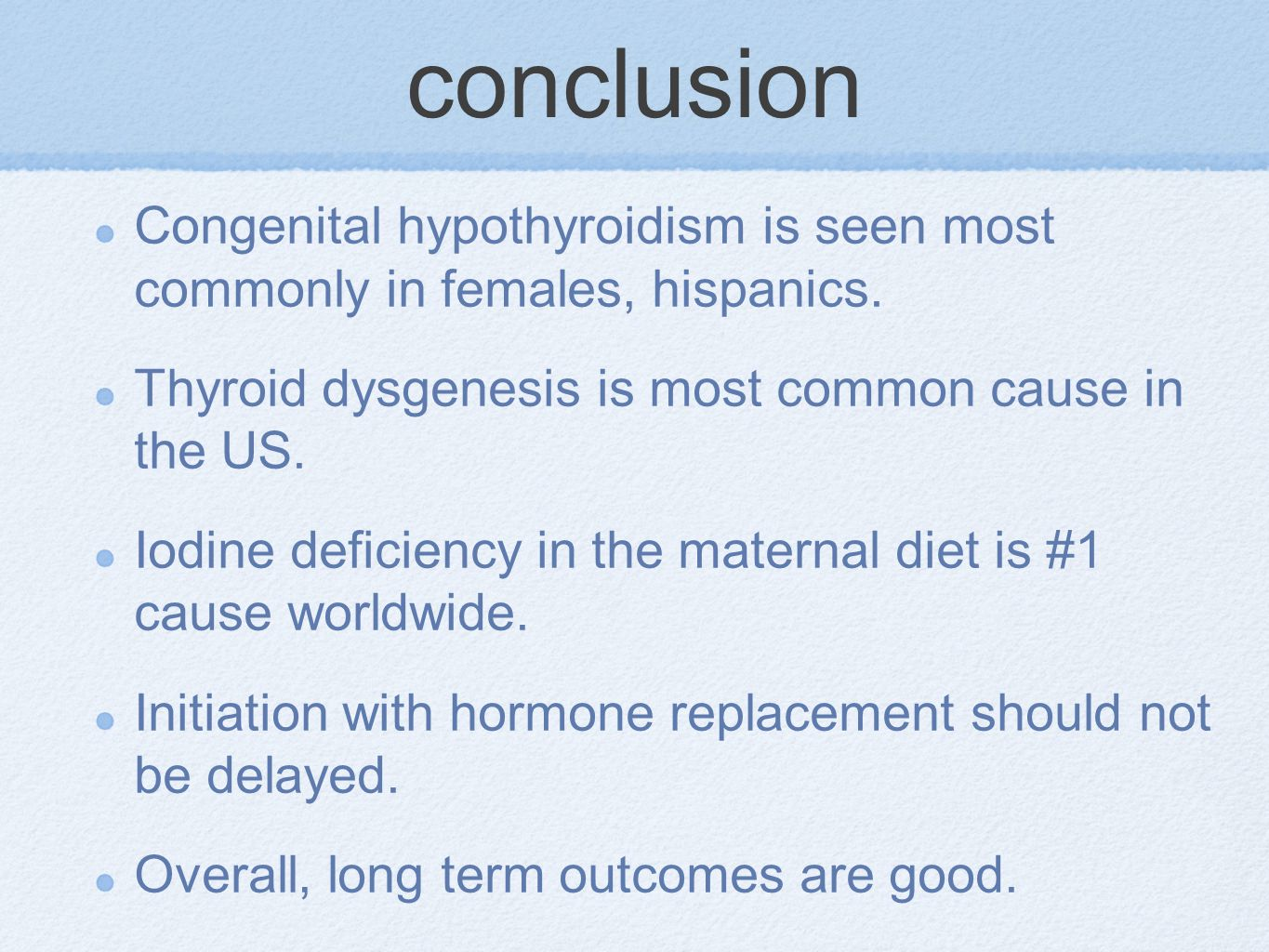 conclusion Congenital hypothyroidism is seen most commonly in females, hispanics. Thyroid dysgenesis is most common cause in the US.