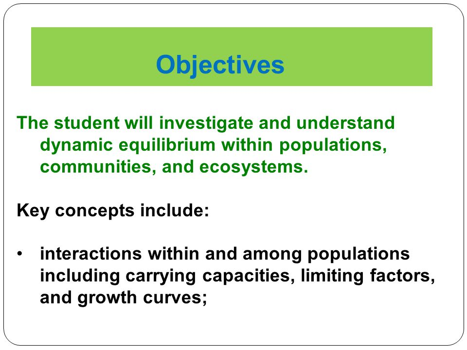 Objectives The student will investigate and understand dynamic equilibrium within populations, communities, and ecosystems.