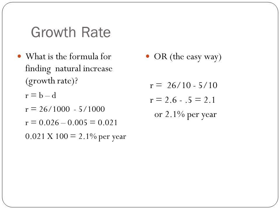 Growth Rate What is the formula for finding natural increase (growth rate) r = b – d. r = 26/1000 - 5/1000.