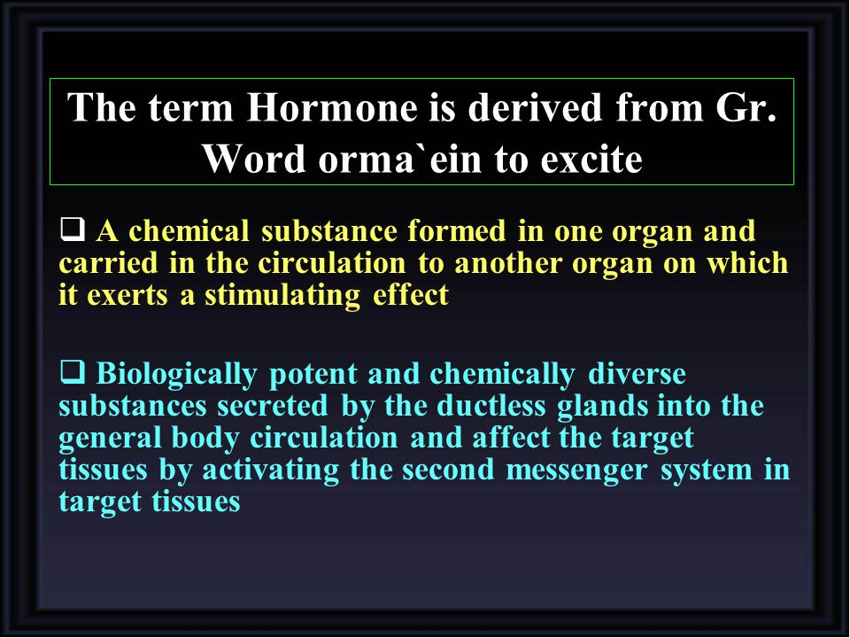 The term Hormone is derived from Gr. Word orma`ein to excite