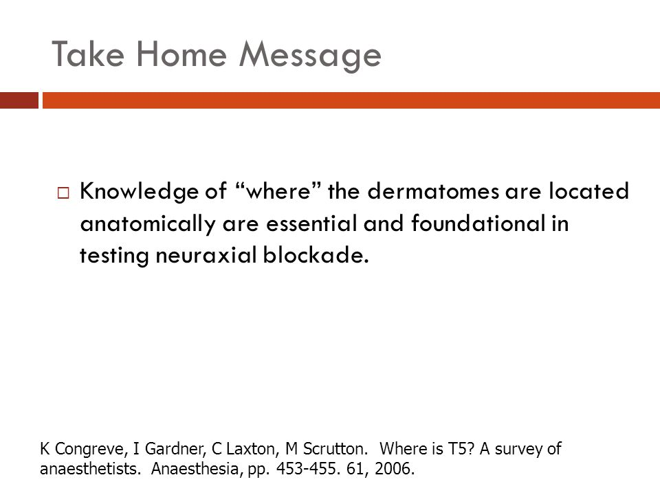 Take Home Message Knowledge of where the dermatomes are located anatomically are essential and foundational in testing neuraxial blockade.