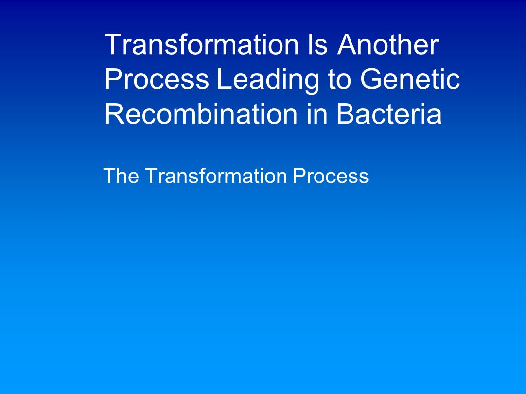 Transformation Is Another Process Leading to Genetic Recombination in Bacteria