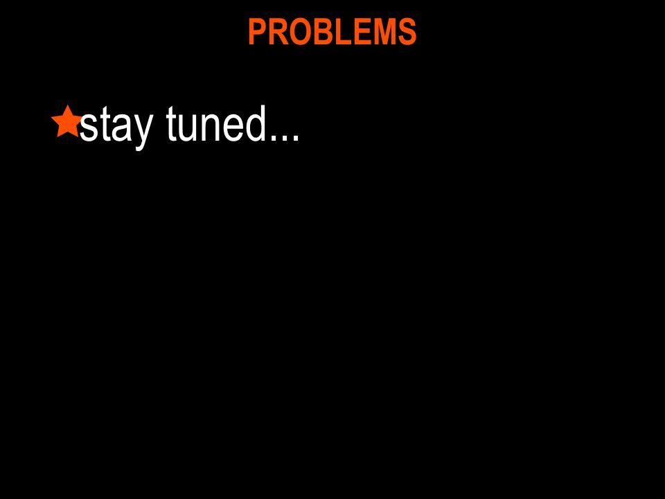 PROBLEMS stay tuned...