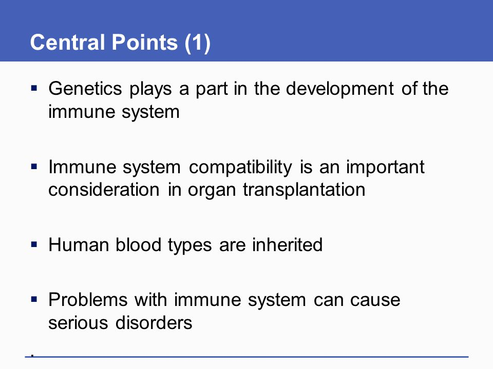 Central Points (1) Genetics plays a part in the development of the immune system.