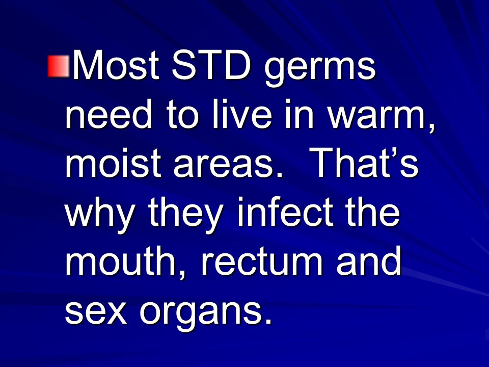 Most STD germs need to live in warm, moist areas