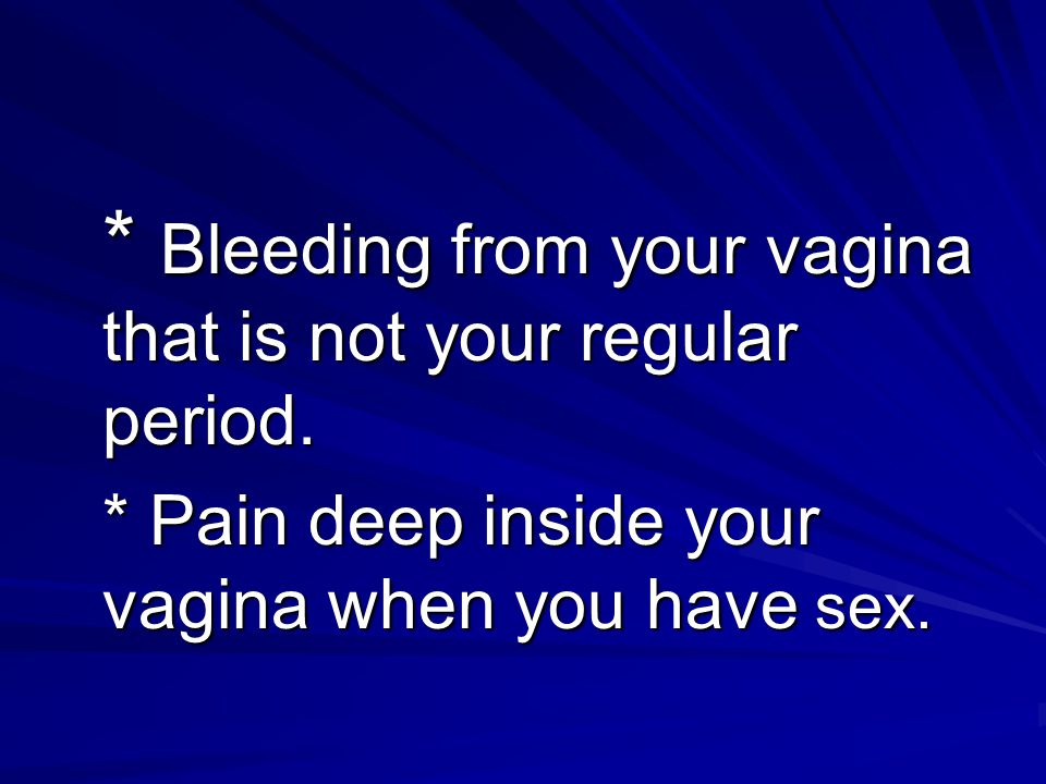 * Bleeding from your vagina that is not your regular period.