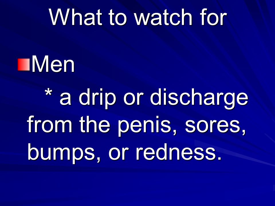 What to watch for Men * a drip or discharge from the penis, sores, bumps, or redness.