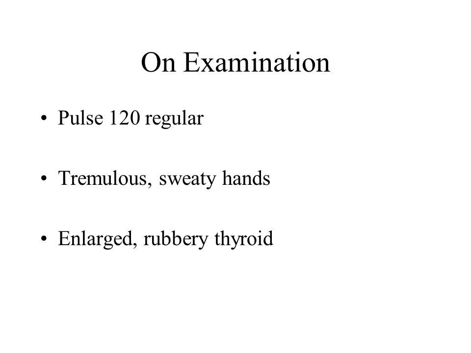 On Examination Pulse 120 regular Tremulous, sweaty hands