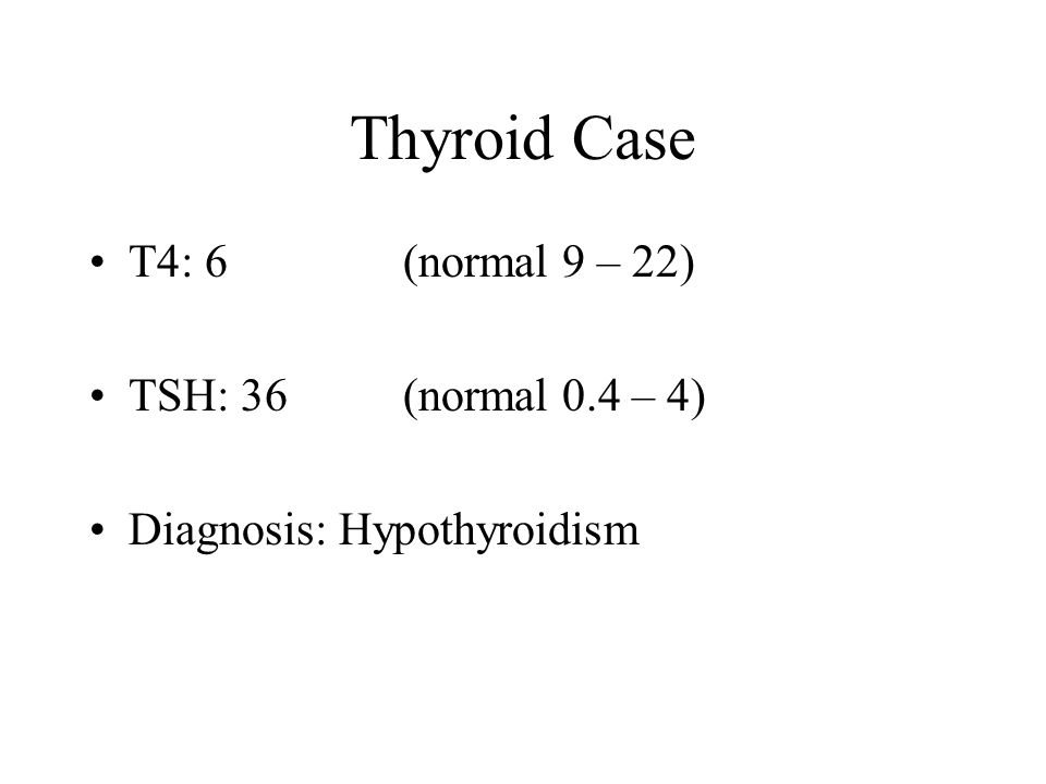 Thyroid Case T4: 6 (normal 9 – 22) TSH: 36 (normal 0.4 – 4)