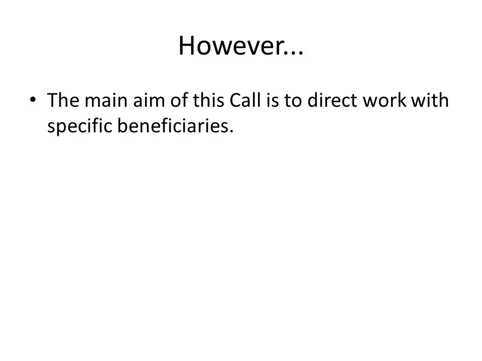 However... The main aim of this Call is to direct work with specific beneficiaries.