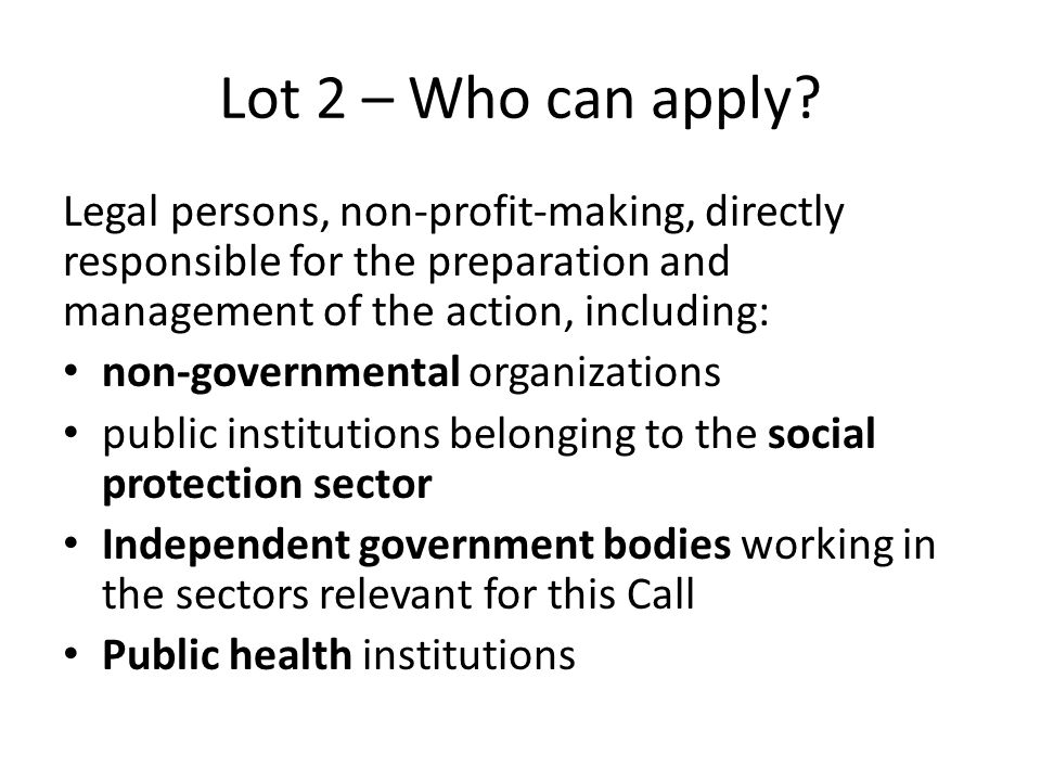 Lot 2 – Who can apply Legal persons, non-profit-making, directly responsible for the preparation and management of the action, including: