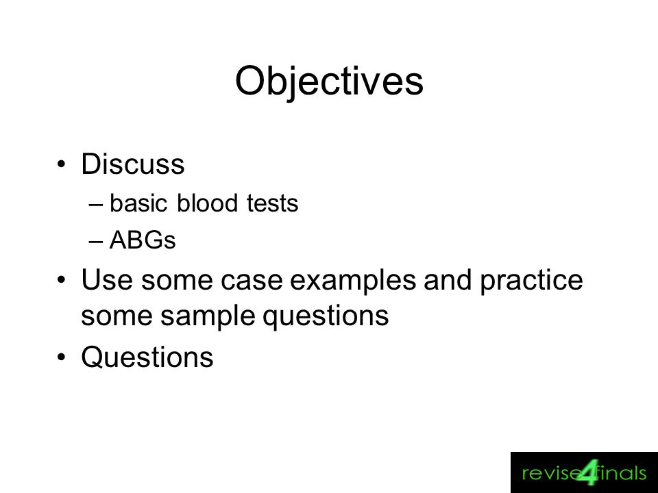 Objectives Discuss. basic blood tests. ABGs. Use some case examples and practice some sample questions.