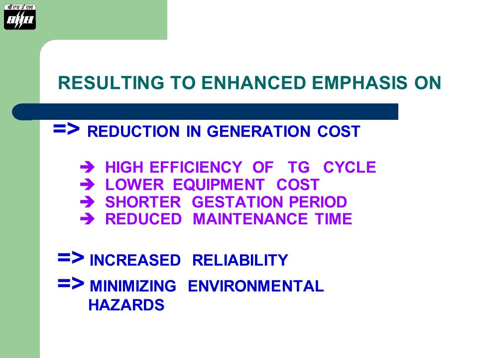 RESULTING TO ENHANCED EMPHASIS ON => REDUCTION IN GENERATION COST  HIGH EFFICIENCY OF TG CYCLE  LOWER EQUIPMENT COST  SHORTER GESTATION PERIOD  REDUCED MAINTENANCE TIME => INCREASED RELIABILITY => MINIMIZING ENVIRONMENTAL HAZARDS