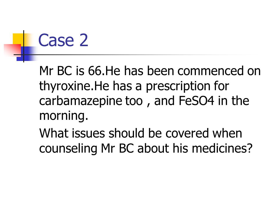 Case 2 Mr BC is 66.He has been commenced on thyroxine.He has a prescription for carbamazepine too , and FeSO4 in the morning.