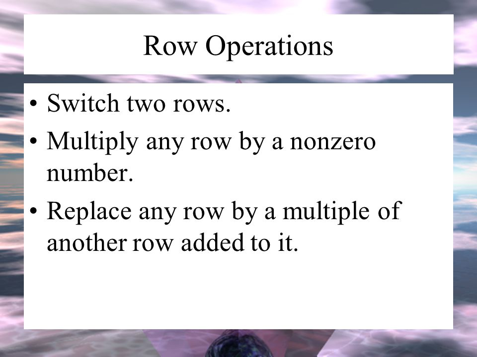 Row Operations Switch two rows. Multiply any row by a nonzero number.