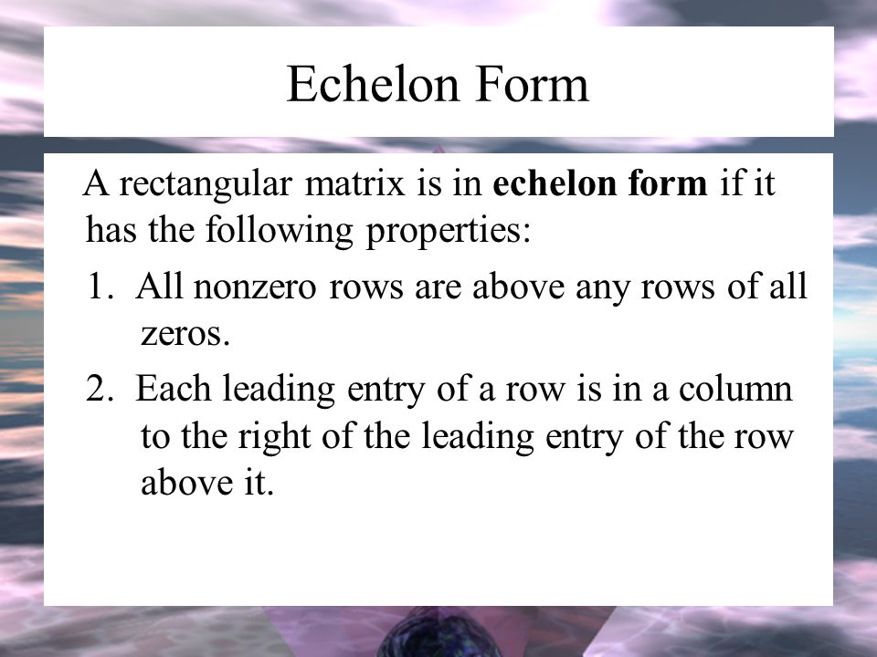 Echelon Form A rectangular matrix is in echelon form if it has the following properties: 1. All nonzero rows are above any rows of all zeros.