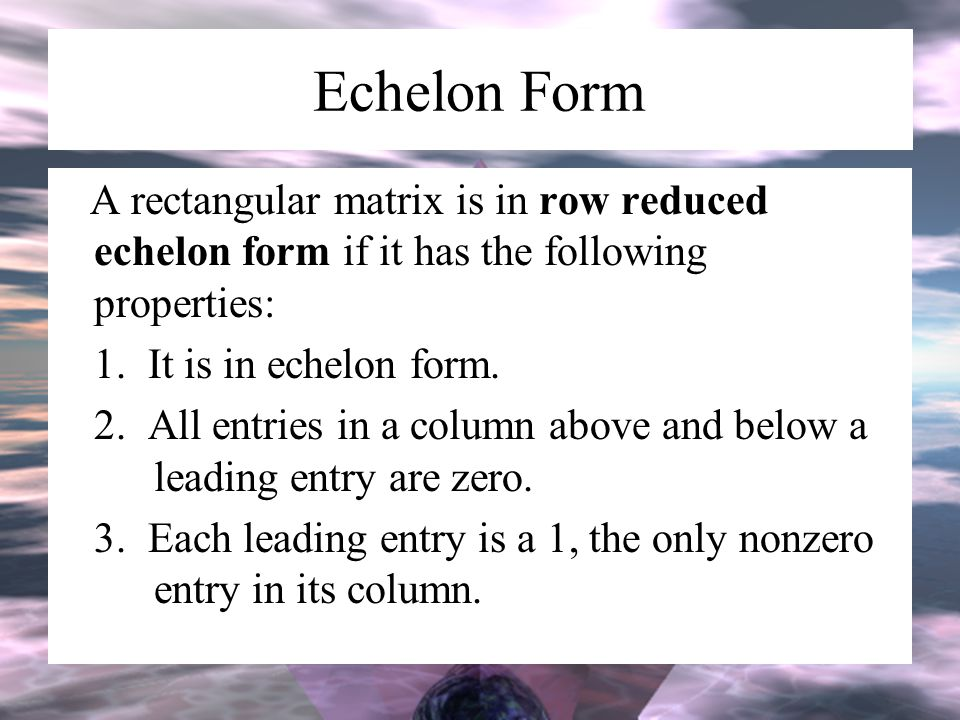 Echelon Form A rectangular matrix is in row reduced echelon form if it has the following properties: