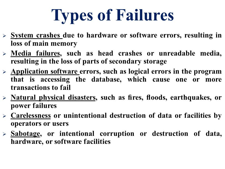 Types of Failures System crashes due to hardware or software errors, resulting in loss of main memory.