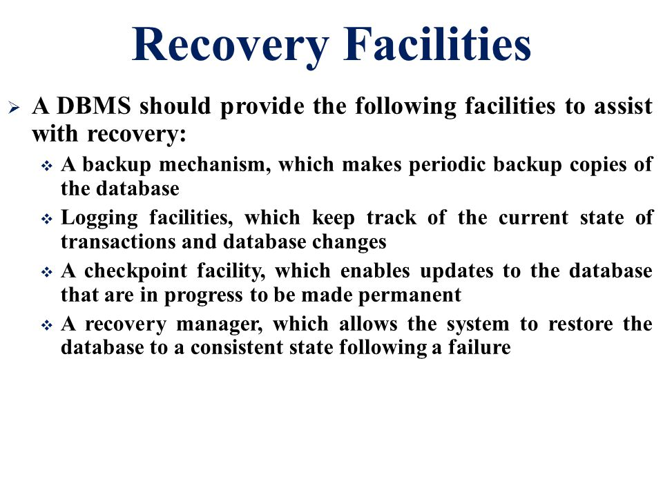 Recovery Facilities A DBMS should provide the following facilities to assist with recovery: