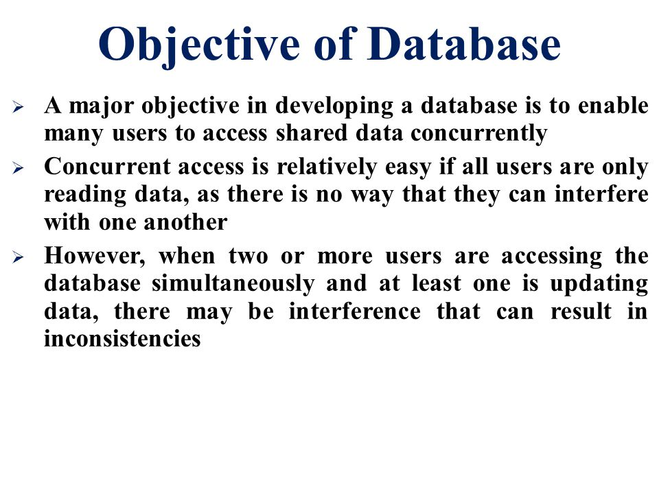 Objective of Database A major objective in developing a database is to enable many users to access shared data concurrently.