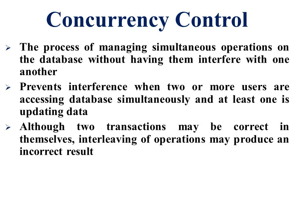 Concurrency Control The process of managing simultaneous operations on the database without having them interfere with one another.