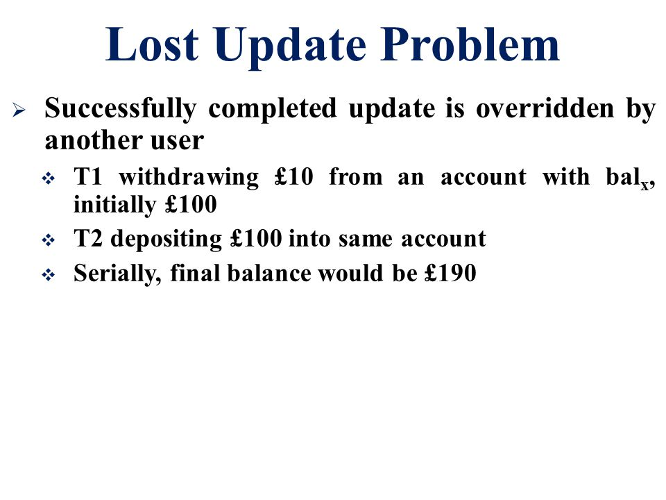 Lost Update Problem Successfully completed update is overridden by another user. T1 withdrawing £10 from an account with balx, initially £100.