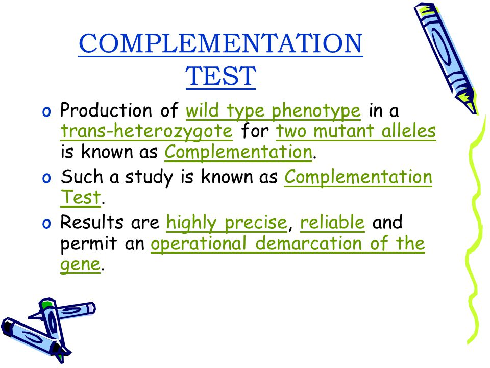 COMPLEMENTATION TEST Production of wild type phenotype in a trans-heterozygote for two mutant alleles is known as Complementation.